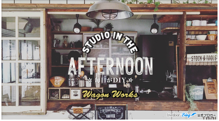 STUDIO IN THE AFTERNOON 毎日がDIY Wagon Works